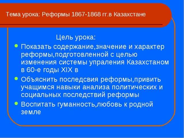 Тема урока: Реформы 1867-1868 гг.в Казахстане Цель урока: Показать содержание...