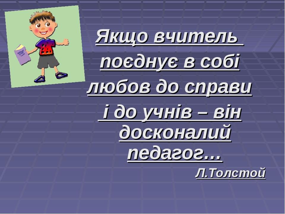 Якщо вчитель поєднує в собі любов до справи і до учнів – він досконалий педаг...