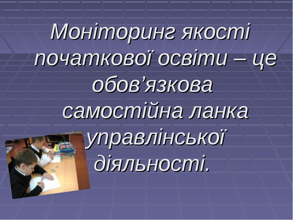 Моніторинг якості початкової освіти – це обов'язкова самостійна ланка управлі...