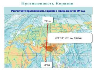 Рассчитайте протяженность Евразии с севера на юг по 80° в.д. 73°с.ш. 13°с.ш (