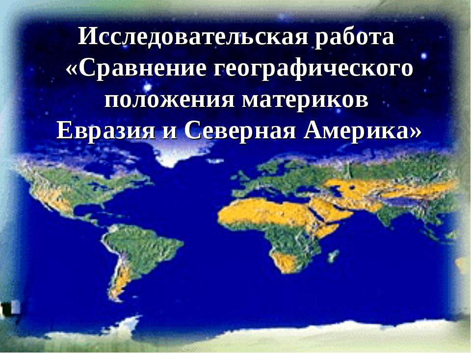 Исследовательская работа «Сравнение географического положения материков Евраз...