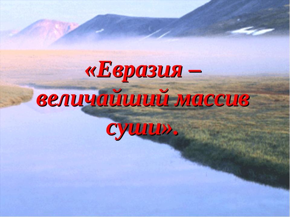 «Евразия – величайший массив суши».