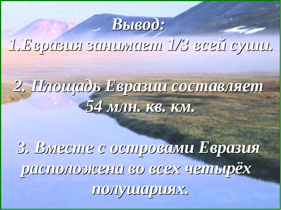Вывод: 1.Евразия занимает 1/3 всей суши. 2. Площадь Евразии составляет 54 млн...