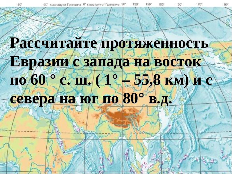 Рассчитайте протяженность Евразии с запада на восток по 60 ° с. ш. ( 1° – 55,...