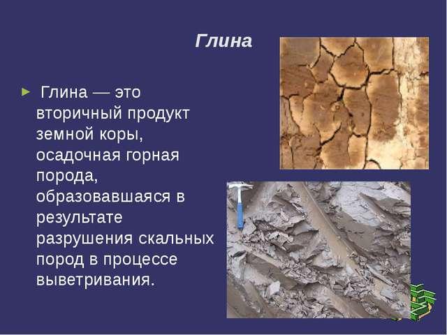 Глина Глина— это вторичный продукт земной коры, осадочная горная порода, обр...