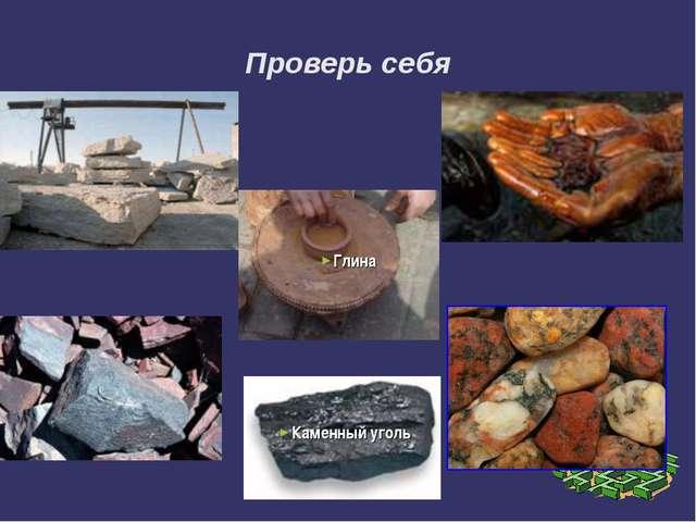 Проверь себя Известняк Нефть Железная руда Гранит Каменный уголь Глина