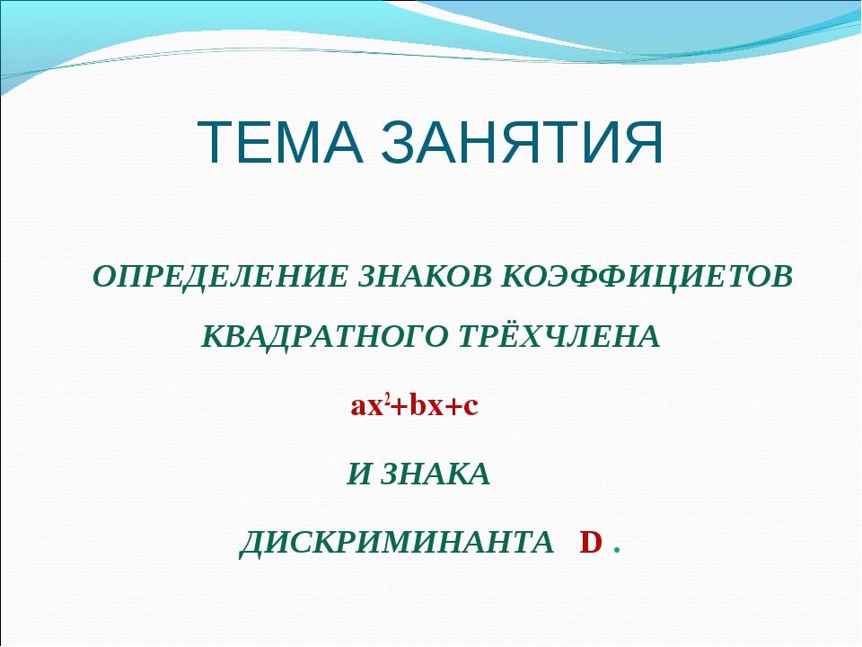 ТЕМА ЗАНЯТИЯ ОПРЕДЕЛЕНИЕ ЗНАКОВ КОЭФФИЦИЕТОВ КВАДРАТНОГО ТРЁХЧЛЕНА ах2+bх+с И...