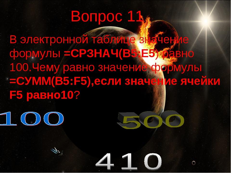 Вопрос 11 В электронной таблице значение формулы =СРЗНАЧ(В5:Е5) равно 100.Чем...