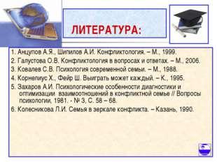 ЛИТЕРАТУРА: 1. Анцупов А.Я., Шипилов А.И. Конфликтология. – М., 1999. 2. Гал