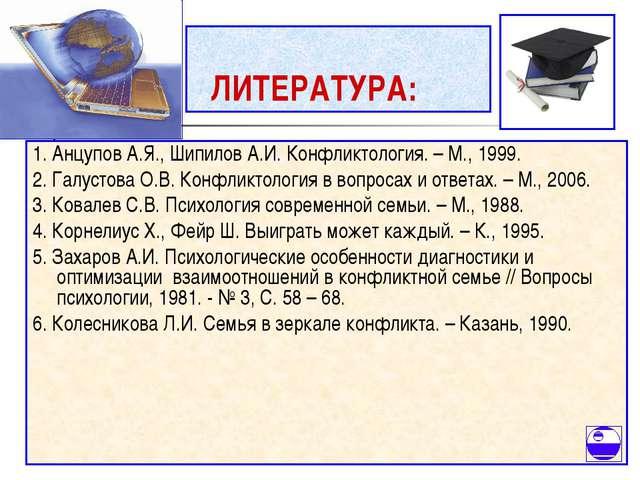 ЛИТЕРАТУРА: 1. Анцупов А.Я., Шипилов А.И. Конфликтология. – М., 1999. 2. Гал...