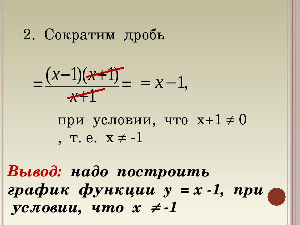 2. Сократим дробь при условии, что х+1  0 , т. е. х  -1 Вывод: надо построи...