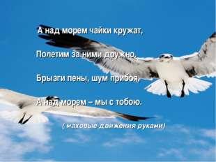 А над морем чайки кружат, Полетим за ними дружно. Брызги пены, шум прибоя, А