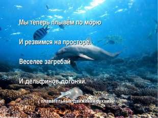 Мы теперь плывём по морю И резвимся на просторе. Веселее загребай И дельфино
