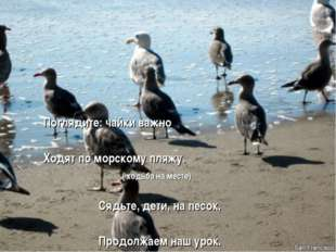 Поглядите: чайки важно Ходят по морскому пляжу. ( ходьба на месте) Сядьте, д