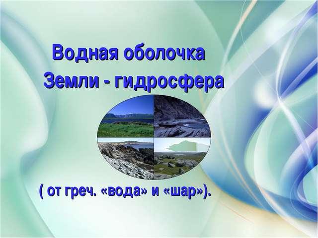 Презентация по географии для класса по теме Водная оболочка  Водная оболочка Земли гидросфера от греч вода и шар