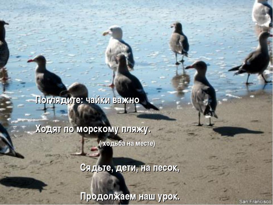 Поглядите: чайки важно Ходят по морскому пляжу. ( ходьба на месте) Сядьте, д...