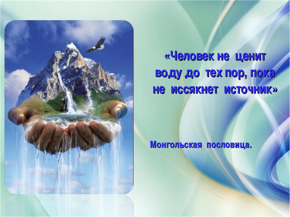 «Человек не ценит воду до тех пор, пока не иссякнет источник» Монгольская по...