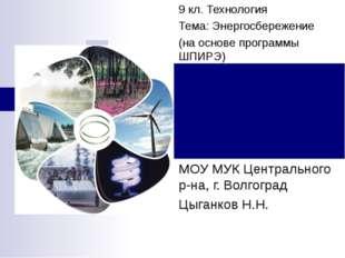 9 кл. Технология Тема: Энергосбережение (на основе программы ШПИРЭ) МОУ МУК Ц
