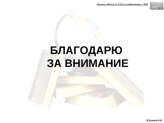  Кунина В.В. БЛАГОДАРЮ ЗА ВНИМАНИЕ Решение задания С1 ЕГЭ по информатике и ИКТ