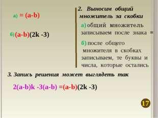 Выносим общий множитель за скобки 17 а) общий множитель записываем после знак