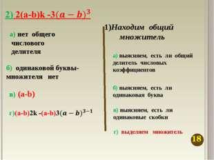 1)Находим общий множитель а) выясняем, есть ли общий делитель числовых коэффи