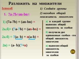 Разложить на множители 7а-7b+an-bn= 1) Создаём группы 1) (7а-7b) + (an-bn) =