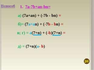 7а-7b+an-bn= а) (7а+an) + (-7b - bn) = б)= (7а+an) + (-7b - bn) = в; г) = a(7