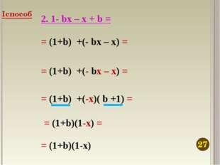 2. 1- bx – x + b = = (1+b) +(- bx – x) = = (1+b) +(- bx – x) = = (1+b) +(-x)(