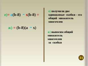 е) получили две одинаковые скобки - это общий множитель многочлен ж) выносим
