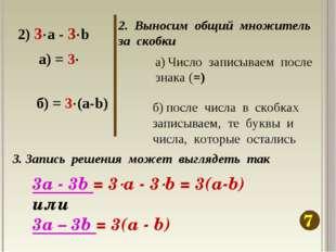 2. Выносим общий множитель за скобки 7 2) 3а - 3b а) Число записываем после