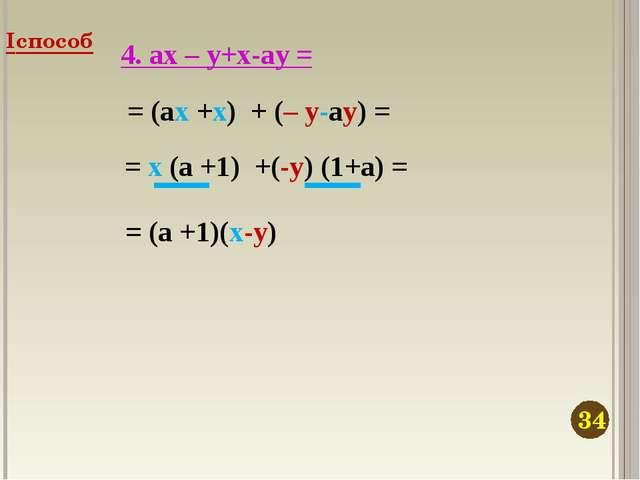4. ax – y+x-ay = = (ax +x) + (– y-ay) = = x (a +1) +(-y) (1+a) = = (a +1)(x-y...