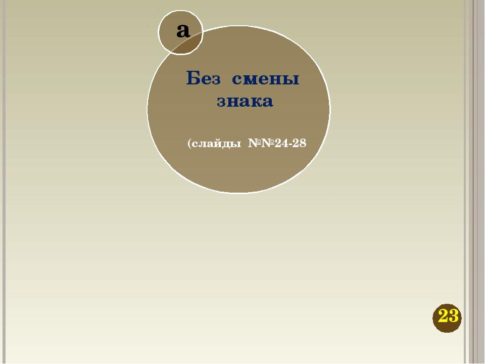 Без смены знака а (слайды №№24-28 23