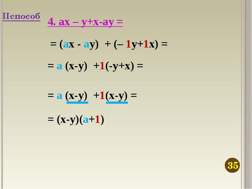4. ax – y+x-ay = = (ax - ay) + (– 1y+1x) = = a (x-y) +1(-y+x) = = (x-y)(a+1)...