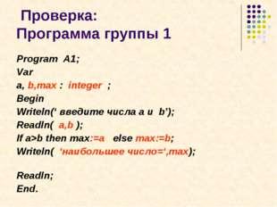 Проверка: Программа группы 1 Program A1; Var a, b,max : integer ; Begin Writ