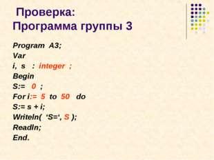 Проверка: Программа группы 3 Program A3; Var i, s : integer ; Begin S:= 0 ;