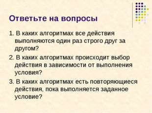 Ответьте на вопросы 1. В каких алгоритмах все действия выполняются один раз с