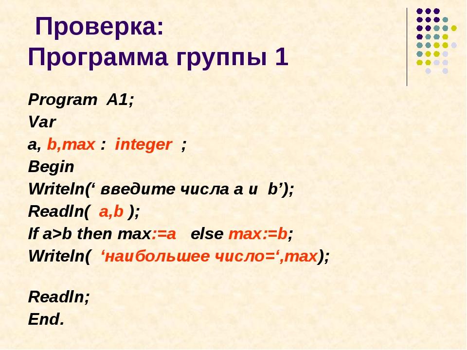 Проверка: Программа группы 1 Program A1; Var a, b,max : integer ; Begin Writ...