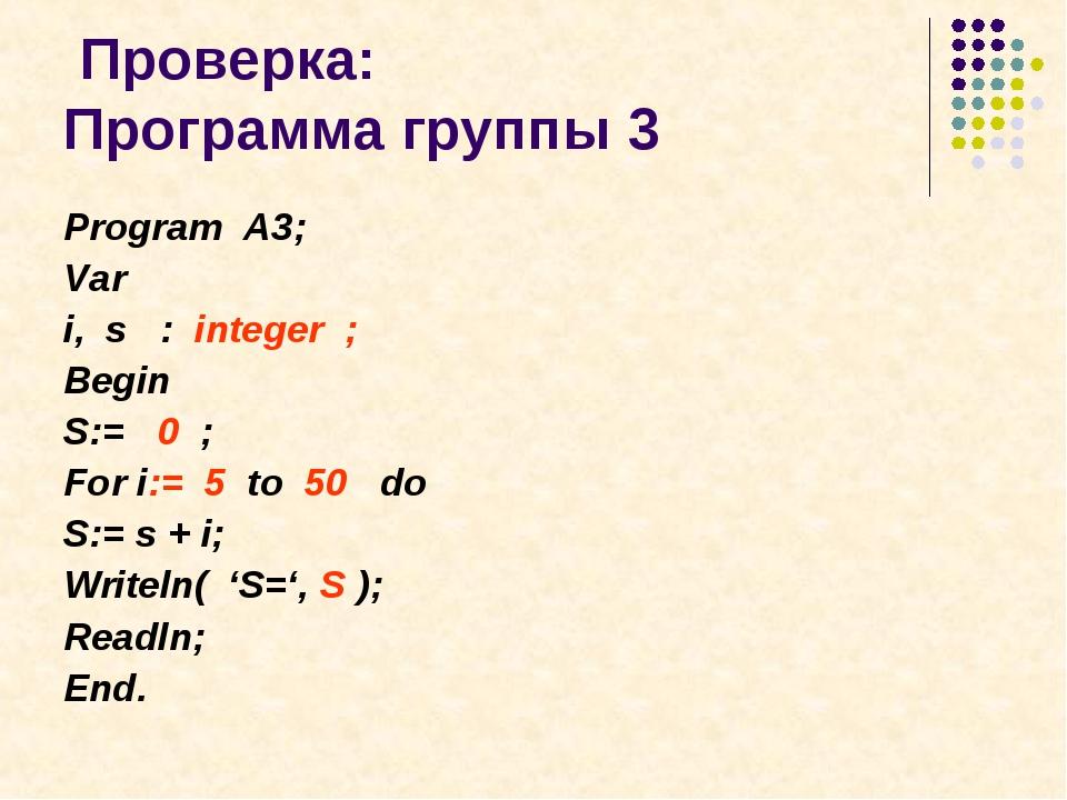 Проверка: Программа группы 3 Program A3; Var i, s : integer ; Begin S:= 0 ;...