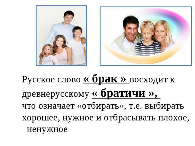 Русское слово « брак » восходит к древнерусскому « братичи », что означает «...