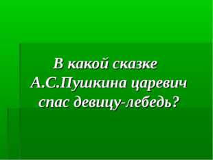 В какой сказке А.С.Пушкина царевич спас девицу-лебедь?