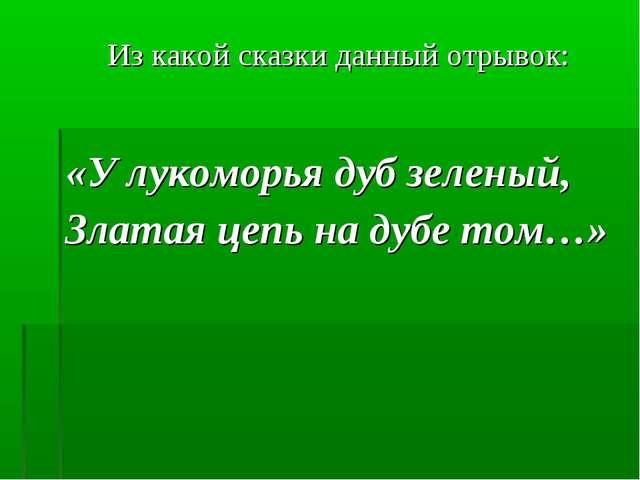 Из какой сказки данный отрывок: «У лукоморья дуб зеленый, Златая цепь на дубе...
