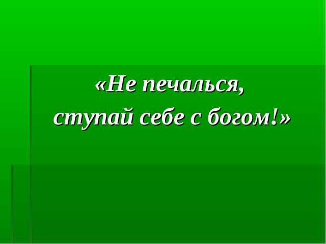 «Не печалься, ступай себе с богом!»