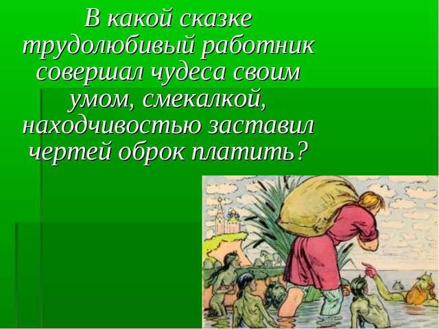 В какой сказке трудолюбивый работник совершал чудеса своим умом, смекалкой,...