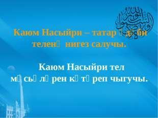 Каюм Насыйри – татар әдәби теленә нигез салучы. Каюм Насыйри тел мәсьәләрен к