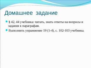 Домашнее задание § 42, 44 учебника: читать, знать ответы на вопросы и задани