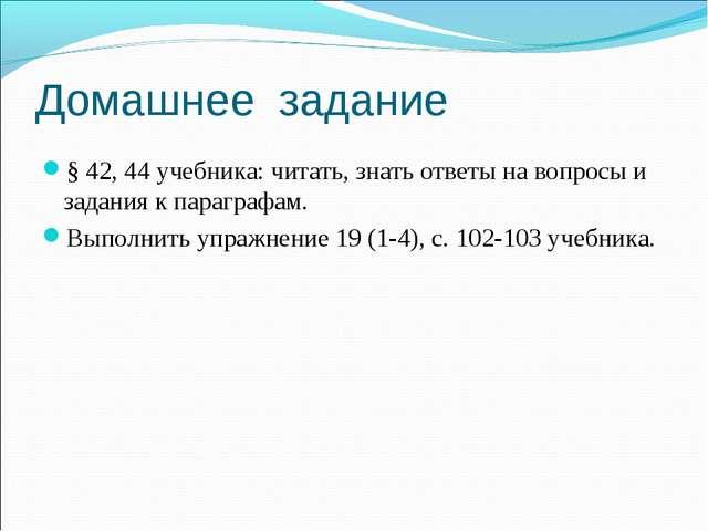 Домашнее задание § 42, 44 учебника: читать, знать ответы на вопросы и задани...
