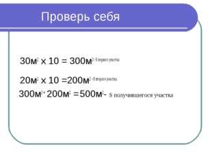 Проверь себя 30м2 х 10 = 300м2- S первого участка 20м2 х 10 =200м2 –S второг