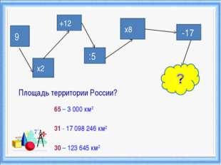9 +12 х2 :5 х8 -17 Площадь территории России? 65 – 3000 км2 31 - 17098246