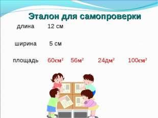 Эталон для самопроверки длина12 см8м6дм10см ширина5 см7м4дм10см площ