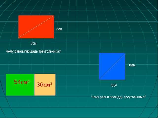 Чему равна площадь треугольника? 8дм 8дм Чему равна площадь треугольника? 6см...